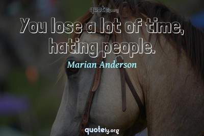 Photo Quote of You lose a lot of time, hating people.