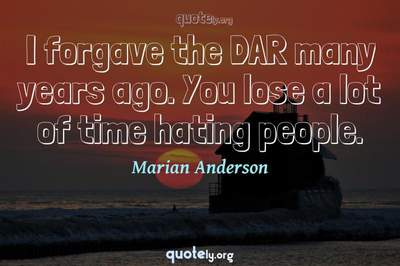 Photo Quote of I forgave the DAR many years ago. You lose a lot of time hating people.