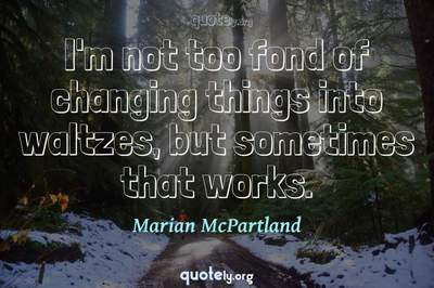 Photo Quote of I'm not too fond of changing things into waltzes, but sometimes that works.