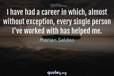 Photo Quote of I have had a career in which, almost without exception, every single person I've worked with has helped me.