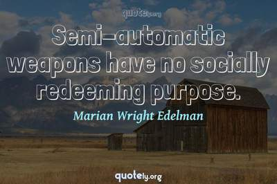 Photo Quote of Semi-automatic weapons have no socially redeeming purpose.