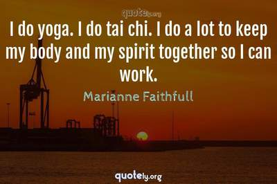 Photo Quote of I do yoga. I do tai chi. I do a lot to keep my body and my spirit together so I can work.