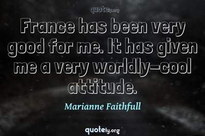 Photo Quote of France has been very good for me. It has given me a very worldly-cool attitude.