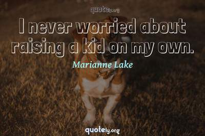 Photo Quote of I never worried about raising a kid on my own.