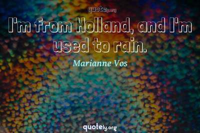 Photo Quote of I'm from Holland, and I'm used to rain.