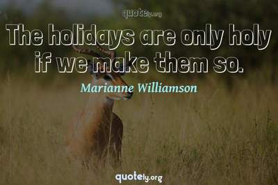 Photo Quote of The holidays are only holy if we make them so.