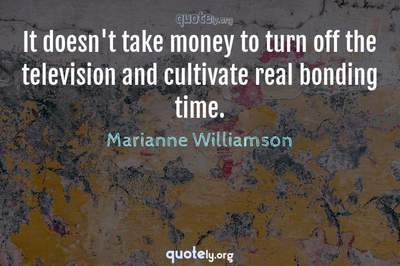 Photo Quote of It doesn't take money to turn off the television and cultivate real bonding time.