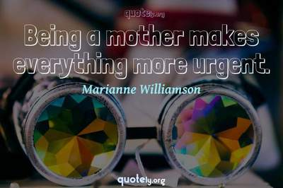 Photo Quote of Being a mother makes everything more urgent.