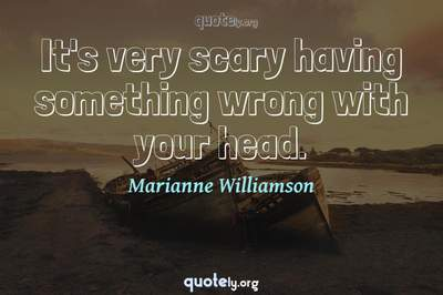 Photo Quote of It's very scary having something wrong with your head.