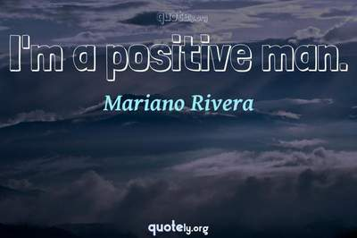 Photo Quote of I'm a positive man.