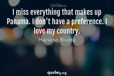 Photo Quote of I miss everything that makes up Panama. I don't have a preference. I love my country.