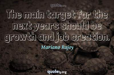 Photo Quote of The main target for the next years should be growth and job creation.