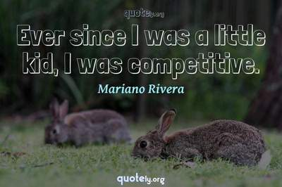 Photo Quote of Ever since I was a little kid, I was competitive.