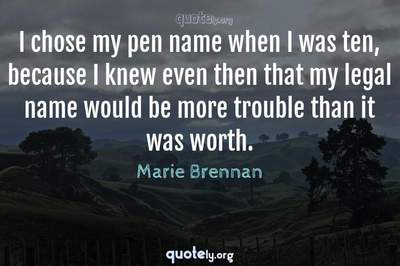 Photo Quote of I chose my pen name when I was ten, because I knew even then that my legal name would be more trouble than it was worth.