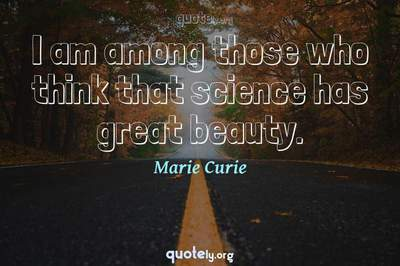 Photo Quote of I am among those who think that science has great beauty.