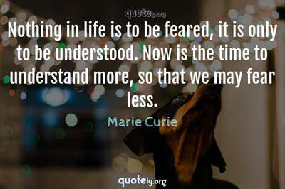 Photo Quote of Nothing in life is to be feared, it is only to be understood. Now is the time to understand more, so that we may fear less.