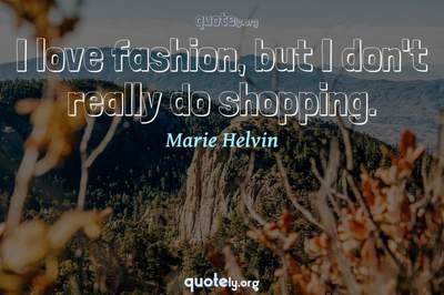 Photo Quote of I love fashion, but I don't really do shopping.