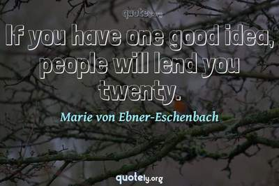 Photo Quote of If you have one good idea, people will lend you twenty.