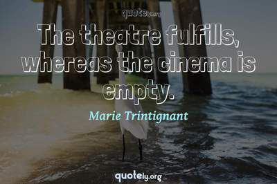 Photo Quote of The theatre fulfills, whereas the cinema is empty.