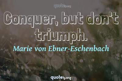 Photo Quote of Conquer, but don't triumph.