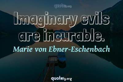 Photo Quote of Imaginary evils are incurable.