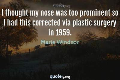 Photo Quote of I thought my nose was too prominent so I had this corrected via plastic surgery in 1959.