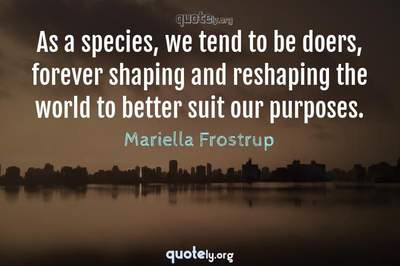 Photo Quote of As a species, we tend to be doers, forever shaping and reshaping the world to better suit our purposes.