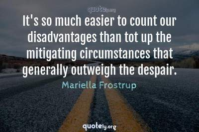 Photo Quote of It's so much easier to count our disadvantages than tot up the mitigating circumstances that generally outweigh the despair.