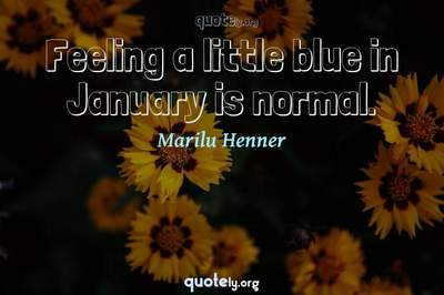 Photo Quote of Feeling a little blue in January is normal.