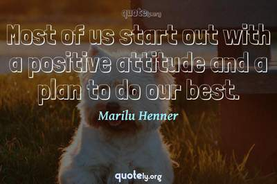 Photo Quote of Most of us start out with a positive attitude and a plan to do our best.