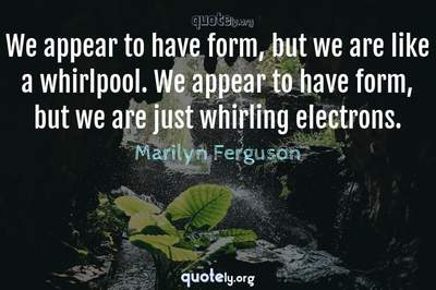 Photo Quote of We appear to have form, but we are like a whirlpool. We appear to have form, but we are just whirling electrons.