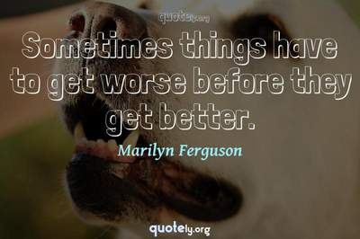 Photo Quote of Sometimes things have to get worse before they get better.