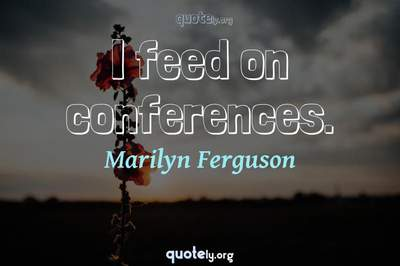 Photo Quote of I feed on conferences.