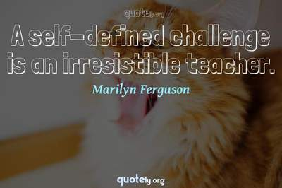 Photo Quote of A self-defined challenge is an irresistible teacher.