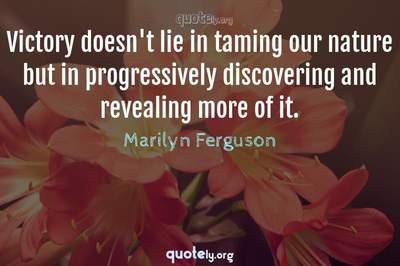 Photo Quote of Victory doesn't lie in taming our nature but in progressively discovering and revealing more of it.