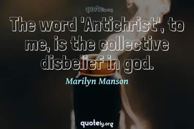 Photo Quote of The word 'Antichrist', to me, is the collective disbelief in god.