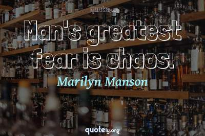 Photo Quote of Man's greatest fear is chaos.