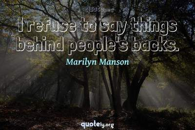 Photo Quote of I refuse to say things behind people's backs.