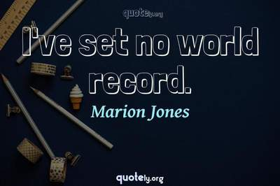 Photo Quote of I've set no world record.