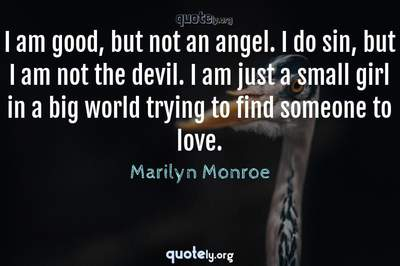 Photo Quote of I am good, but not an angel. I do sin, but I am not the devil. I am just a small girl in a big world trying to find someone to love.