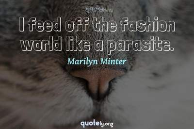 Photo Quote of I feed off the fashion world like a parasite.