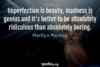 Photo Quote of Imperfection is beauty, madness is genius and it's better to be absolutely ridiculous than absolutely boring.