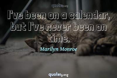 Photo Quote of I've been on a calendar, but I've never been on time.