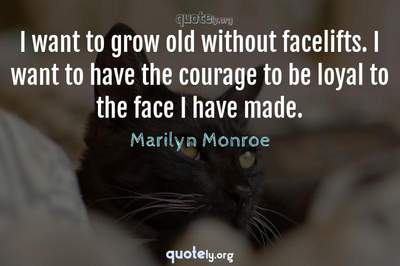 Photo Quote of I want to grow old without facelifts. I want to have the courage to be loyal to the face I have made.