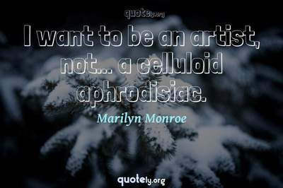 Photo Quote of I want to be an artist, not... a celluloid aphrodisiac.