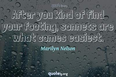 Photo Quote of After you kind of find your footing, sonnets are what comes easiest.