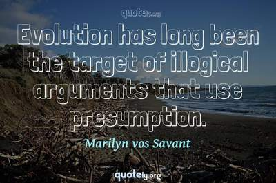 Photo Quote of Evolution has long been the target of illogical arguments that use presumption.