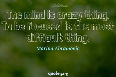 Photo Quote of The mind is crazy thing. To be focused is the most difficult thing.
