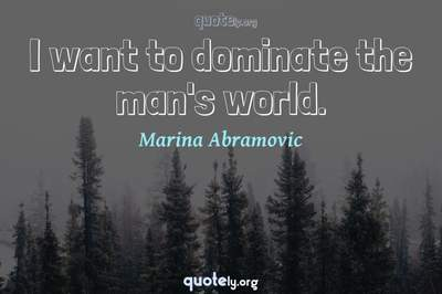 Photo Quote of I want to dominate the man's world.