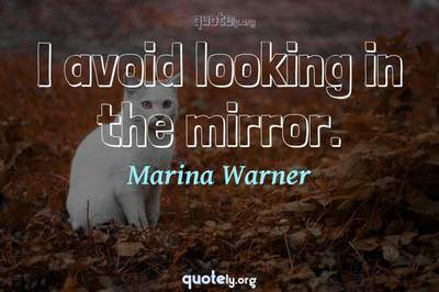 Photo Quote of I avoid looking in the mirror.
